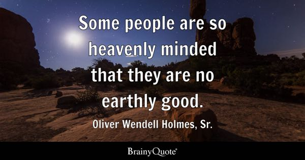Some people are so heavenly minded that they are no earthly good. - Oliver Wendell Holmes, Sr.