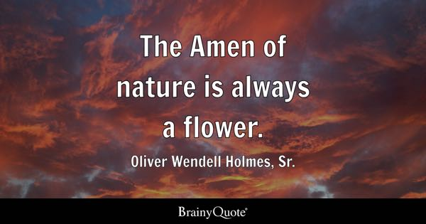 The Amen of nature is always a flower. - Oliver Wendell Holmes, Sr.