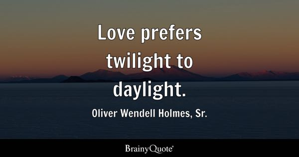 Love prefers twilight to daylight. - Oliver Wendell Holmes, Sr.