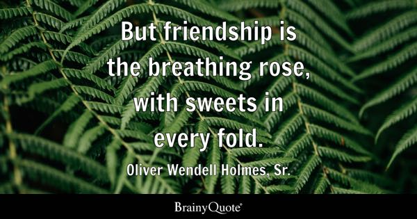 But friendship is the breathing rose, with sweets in every fold. - Oliver Wendell Holmes, Sr.