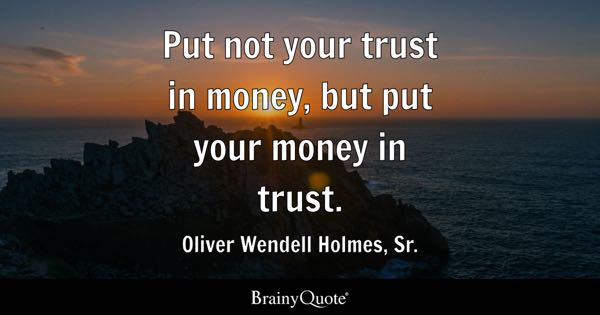 Put not your trust in money, but put your money in trust. - Oliver Wendell Holmes, Sr.