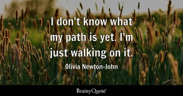 I don't know what my path is yet. I'm just walking on it. - Olivia Newton-John