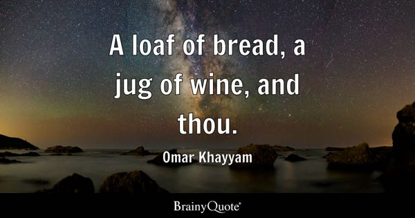 A loaf of bread, a jug of wine, and thou. - Omar Khayyam