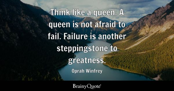 Think like a queen. A queen is not afraid to fail. Failure is another steppingstone to greatness. - Oprah Winfrey