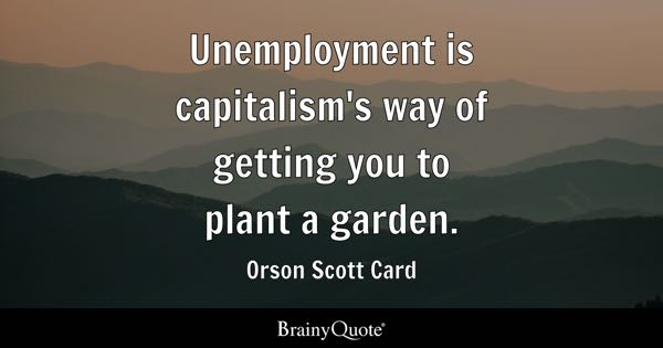 Unemployment is capitalism's way of getting you to plant a garden. - Orson Scott Card