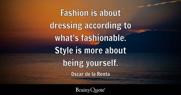 Fashion is about dressing according to what's fashionable. Style is more about being yourself. - Oscar de la Renta
