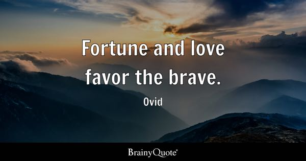 Fortune and love favor the brave. - Ovid