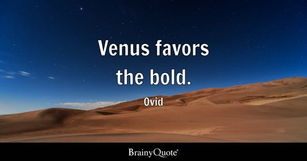 Venus favors the bold. - Ovid