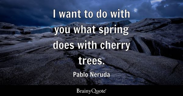 I want to do to you what spring does with the cherry trees. - Pablo Neruda