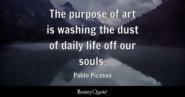 The purpose of art is washing the dust of daily life off our souls. - Pablo Picasso