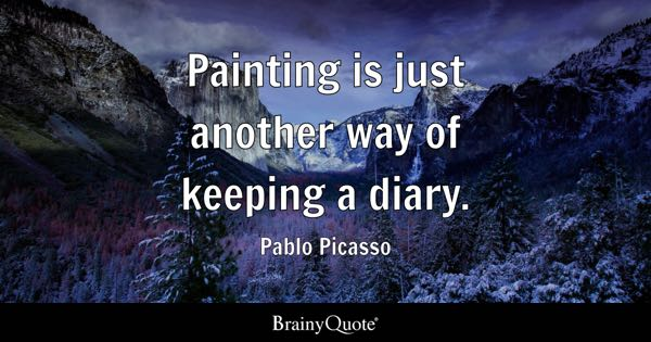 Painting is just another way of keeping a diary. - Pablo Picasso