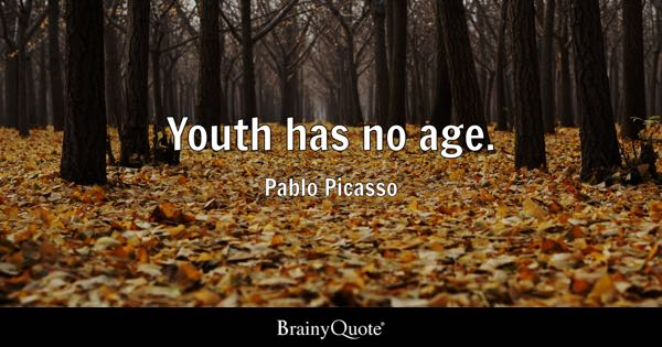 Youth has no age. - Pablo Picasso