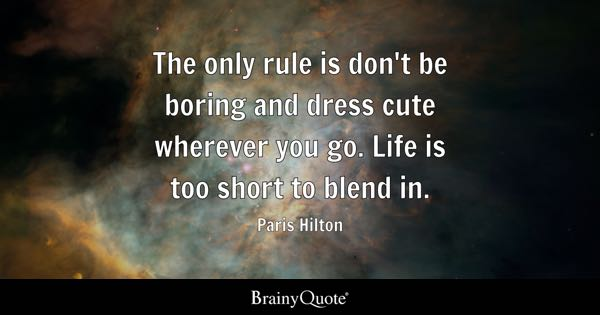 The only rule is don't be boring and dress cute wherever you go. Life is too short to blend in. - Paris Hilton