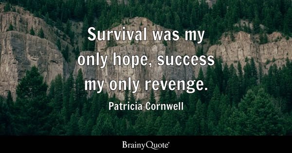 Survival was my only hope, success my only revenge. - Patricia Cornwell