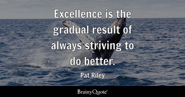 Excellence is the gradual result of always striving to do better. - Pat Riley
