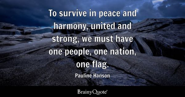 To survive in peace and harmony, united and strong, we must have one people, one nation, one flag. - Pauline Hanson