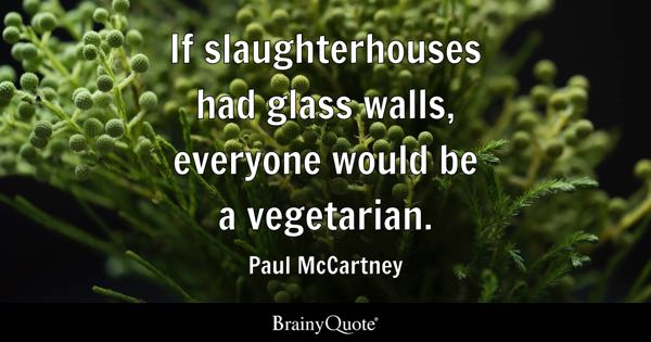 If slaughterhouses had glass walls, everyone would be a vegetarian. - Paul McCartney