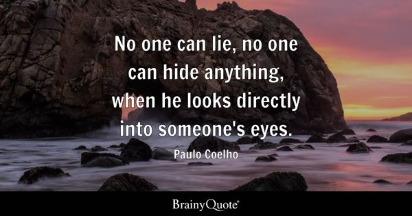 No one can lie, no one can hide anything, when he looks directly into someone's eyes. - Paulo Coelho
