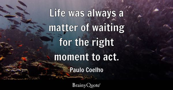Life was always a matter of waiting for the right moment to act. - Paulo Coelho