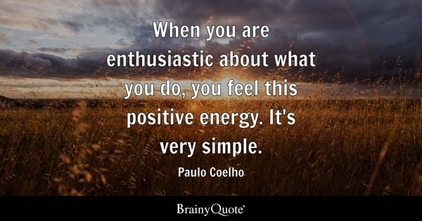When you are enthusiastic about what you do, you feel this positive energy. It's very simple. - Paulo Coelho