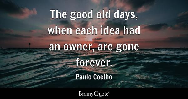 The good old days, when each idea had an owner, are gone forever. - Paulo Coelho