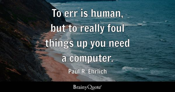 To err is human, but to really foul things up you need a computer. - Paul R. Ehrlich