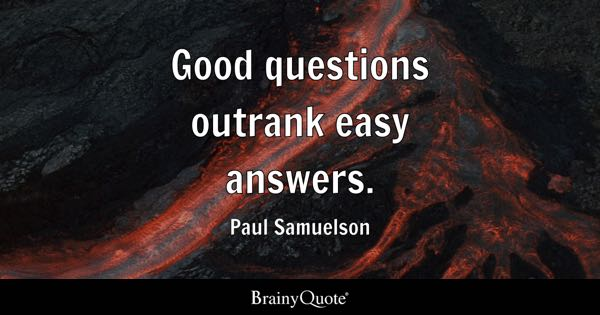 Good questions outrank easy answers. - Paul Samuelson