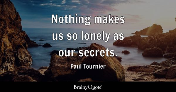 Nothing makes us so lonely as our secrets. - Paul Tournier