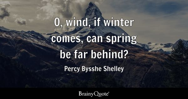 O, wind, if winter comes, can spring be far behind? - Percy Bysshe Shelley