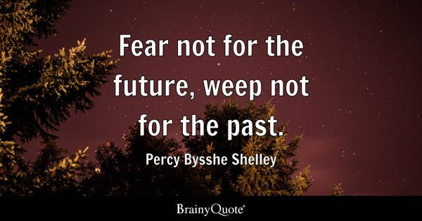 Fear not for the future, weep not for the past. - Percy Bysshe Shelley