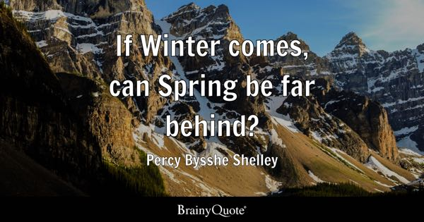 If Winter comes, can Spring be far behind? - Percy Bysshe Shelley