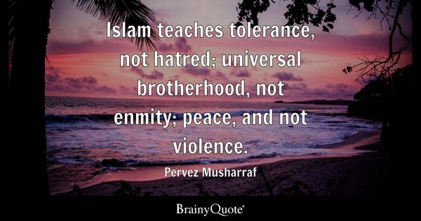 Islam teaches tolerance, not hatred; universal brotherhood, not enmity; peace, and not violence. - Pervez Musharraf