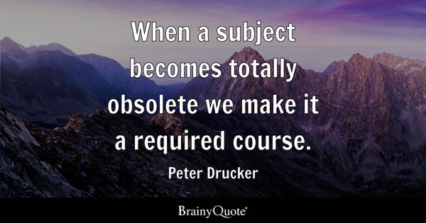 When a subject becomes totally obsolete we make it a required course. - Peter Drucker