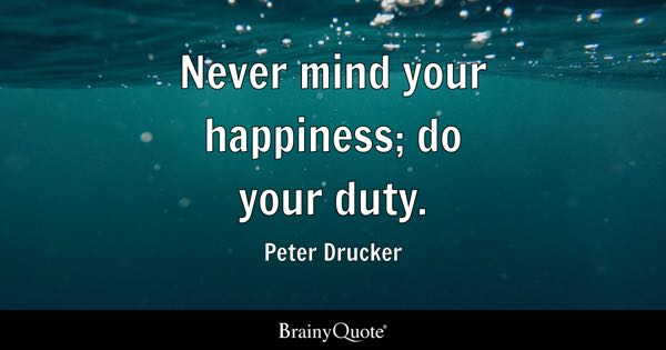 Never mind your happiness; do your duty. - Peter Drucker