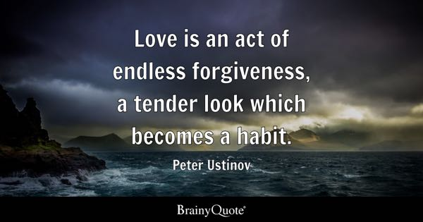 Love is an act of endless forgiveness, a tender look which becomes a habit. - Peter Ustinov