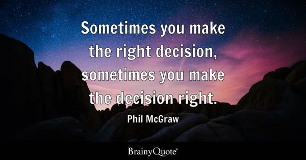 Sometimes you make the right decision, sometimes you make the decision right. - Phil McGraw