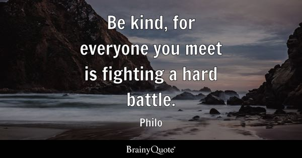 Be kind, for everyone you meet is fighting a hard battle. - Philo