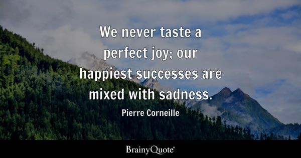 We never taste a perfect joy; our happiest successes are mixed with sadness. - Pierre Corneille