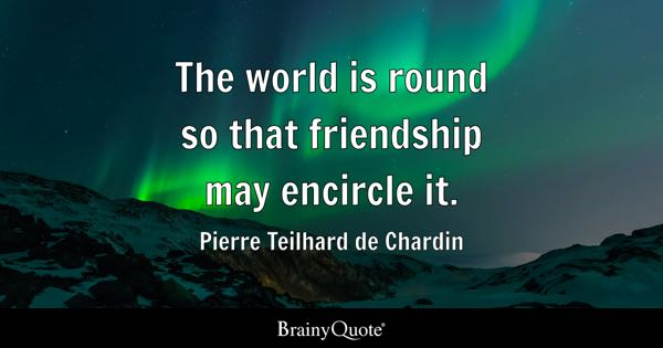 The world is round so that friendship may encircle it. - Pierre Teilhard de Chardin