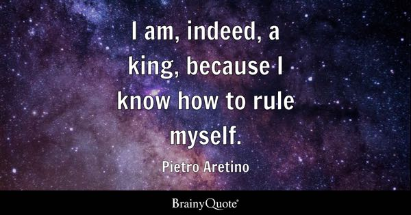 I am, indeed, a king, because I know how to rule myself. - Pietro Aretino