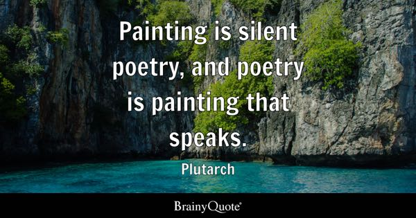 Painting is silent poetry, and poetry is painting that speaks. - Plutarch