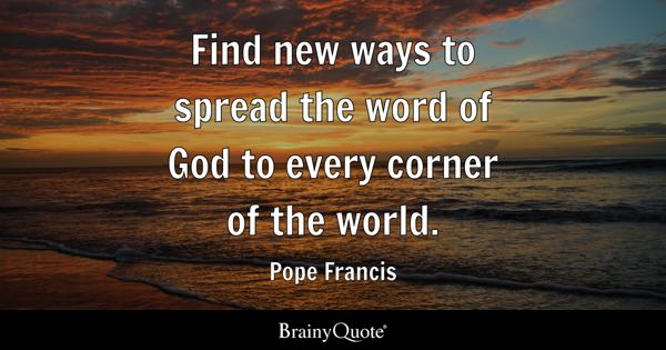 Find new ways to spread the word of God to every corner of the world. - Pope Francis