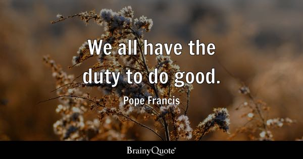 We all have the duty to do good. - Pope Francis
