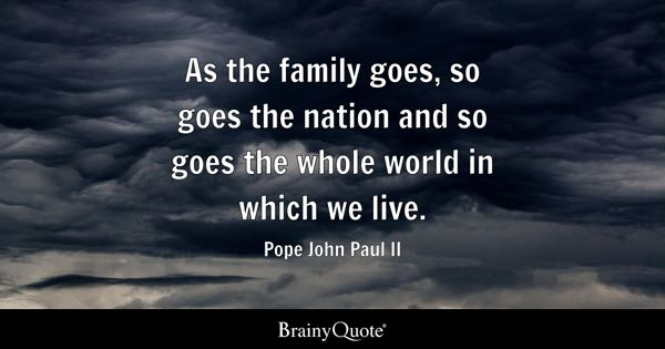 As the family goes, so goes the nation and so goes the whole world in which we live. - Pope John Paul II