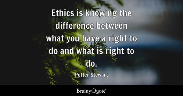 Ethics is knowing the difference between what you have a right to do and what is right to do. - Potter Stewart