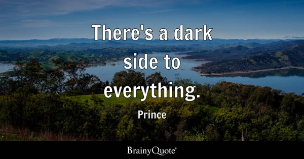 There's a dark side to everything. - Prince