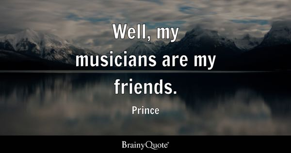 Well, my musicians are my friends. - Prince