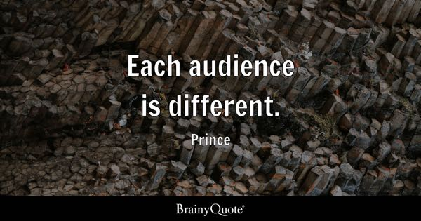Each audience is different. - Prince