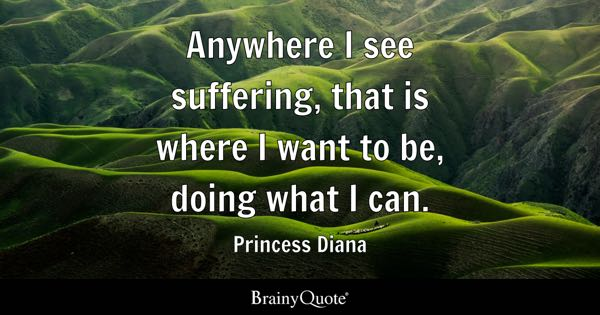 Anywhere I see suffering, that is where I want to be, doing what I can. - Princess Diana
