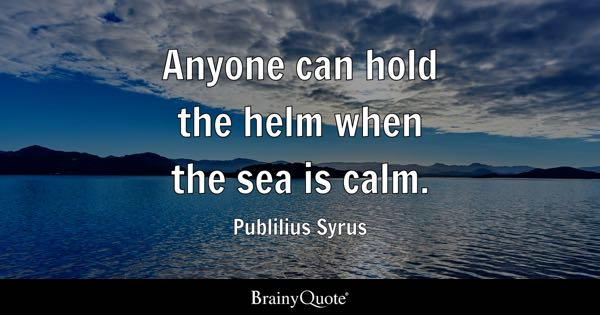 Anyone can hold the helm when the sea is calm. - Publilius Syrus